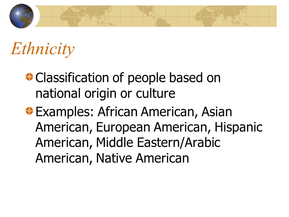 Ethnicity Classification of people based on national origin or culture Examples: African American, Asian American, European American, Hispanic America