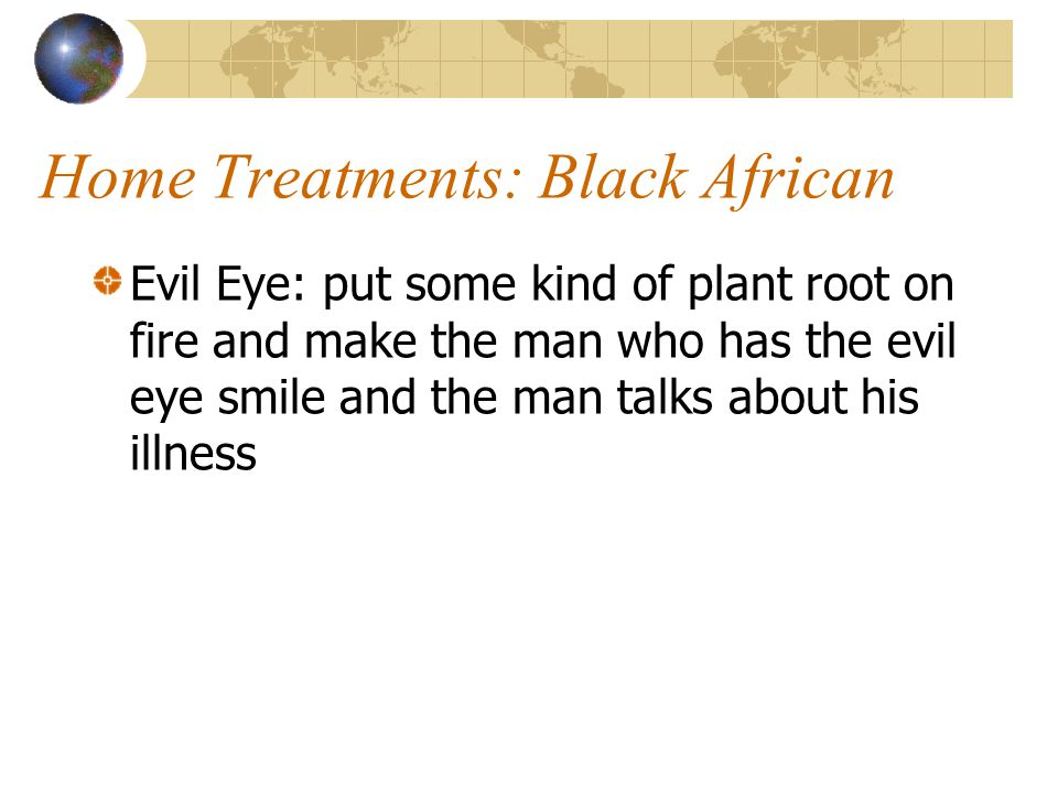 Home Treatments: Black African Evil Eye: put some kind of plant root on fire and make the man who has the evil eye smile and the man talks about his i