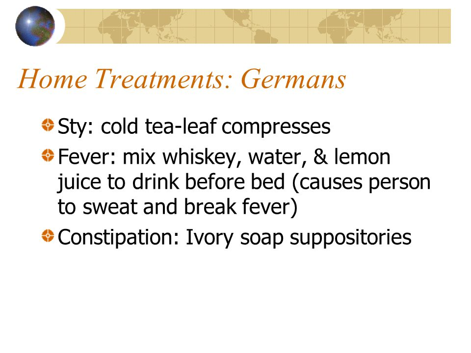 Home Treatments: Germans Sty: cold tea-leaf compresses Fever: mix whiskey, water, & lemon juice to drink before bed (causes person to sweat and break fever) Constipation: Ivory soap suppositories