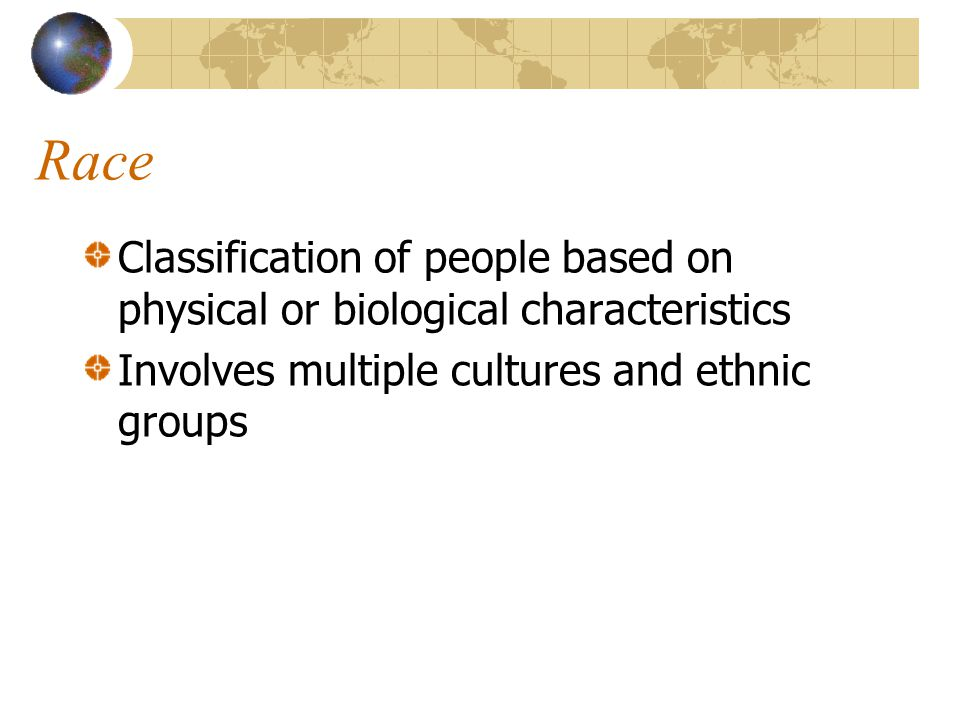 Race Classification of people based on physical or biological characteristics Involves multiple cultures and ethnic groups