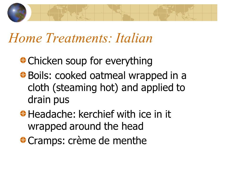 Home Treatments: Italian Chicken soup for everything Boils: cooked oatmeal wrapped in a cloth (steaming hot) and applied to drain pus Headache: kerchi