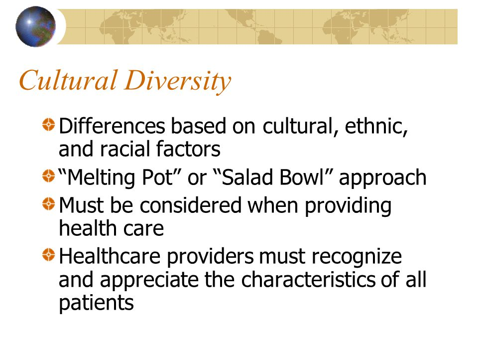 """Cultural Diversity Differences based on cultural, ethnic, and racial factors """"Melting Pot"""" or """"Salad Bowl"""" approach Must be considered when providing"""