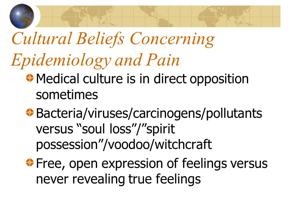 Cultural Beliefs Concerning Epidemiology and Pain Medical culture is in direct opposition sometimes Bacteria/viruses/carcinogens/pollutants versus soul loss / spirit possession /voodoo/witchcraft Free, open expression of feelings versus never revealing true feelings