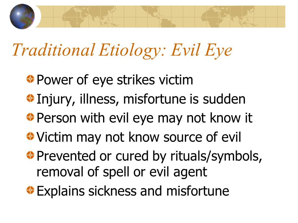 Traditional Etiology: Evil Eye Power of eye strikes victim Injury, illness, misfortune is sudden Person with evil eye may not know it Victim may not know source of evil Prevented or cured by rituals/symbols, removal of spell or evil agent Explains sickness and misfortune