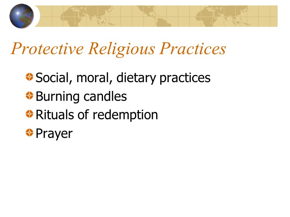 Protective Religious Practices Social, moral, dietary practices Burning candles Rituals of redemption Prayer