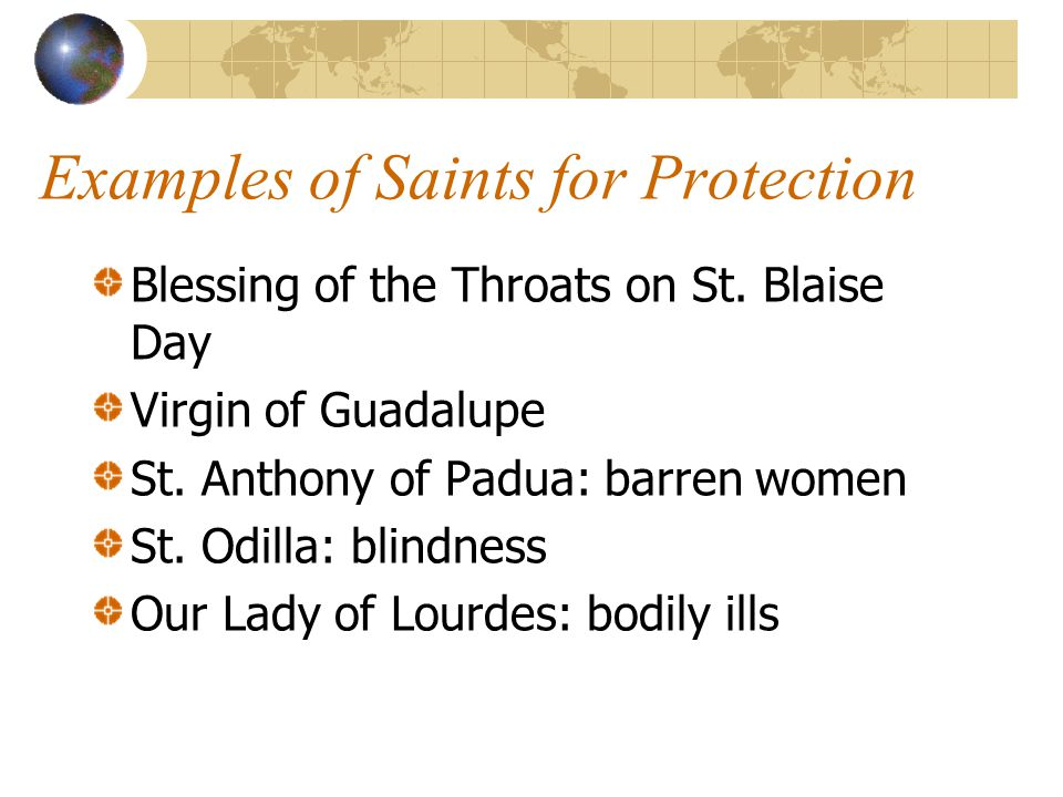 Examples of Saints for Protection Blessing of the Throats on St. Blaise Day Virgin of Guadalupe St. Anthony of Padua: barren women St. Odilla: blindne