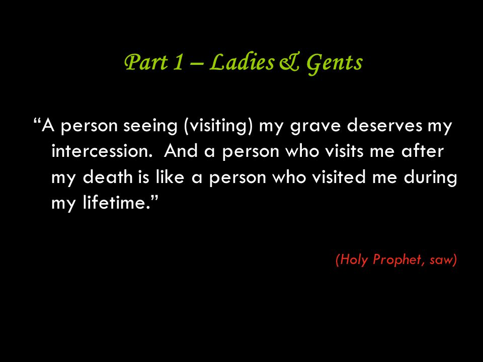 """2 Part 1 – Ladies & Gents """"A person seeing (visiting) my grave deserves my intercession. And a person who visits me after my death is like a person wh"""