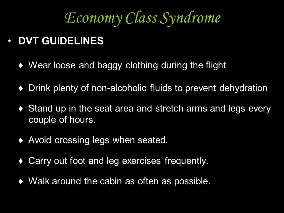 5 Economy Class Syndrome DVT GUIDELINES ♦ Wear loose and baggy clothing during the flight ♦ Drink plenty of non-alcoholic fluids to prevent dehydratio