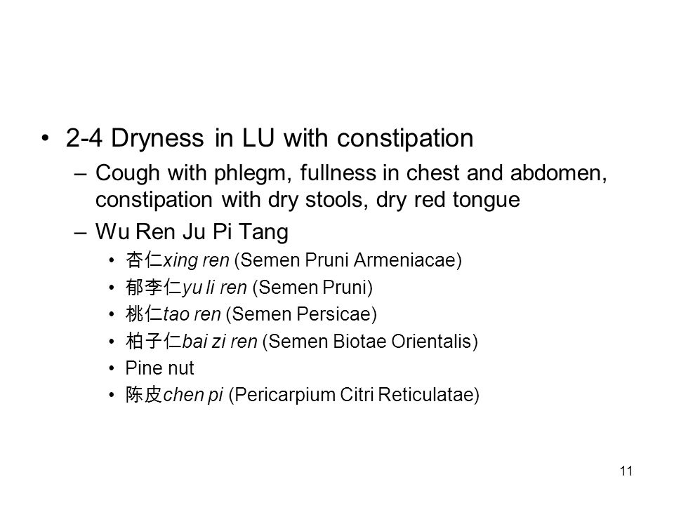11 2-4 Dryness in LU with constipation –Cough with phlegm, fullness in chest and abdomen, constipation with dry stools, dry red tongue –Wu Ren Ju Pi T