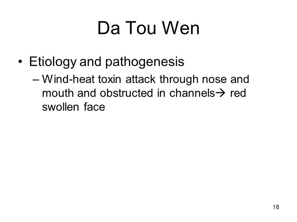 16 Da Tou Wen Etiology and pathogenesis –Wind-heat toxin attack through nose and mouth and obstructed in channels  red swollen face
