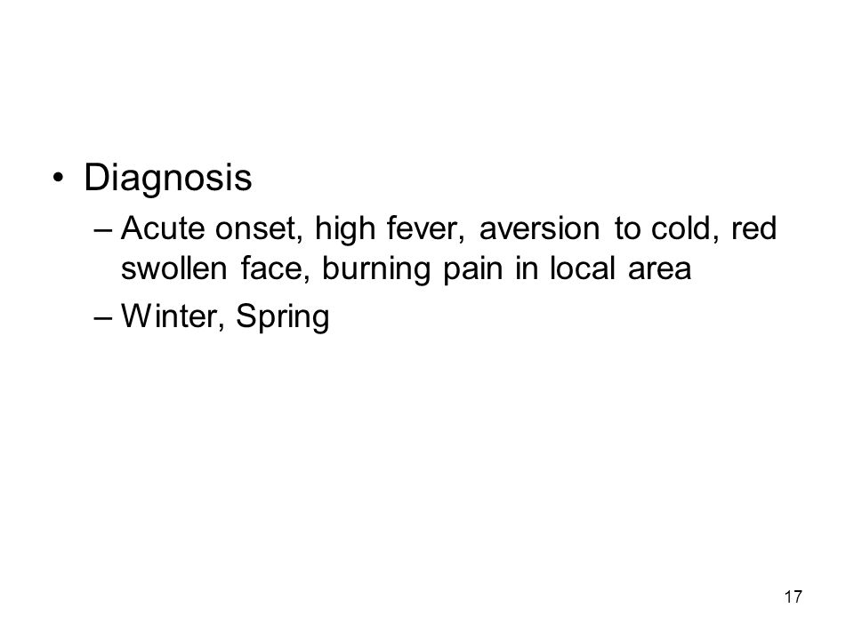 17 Diagnosis –Acute onset, high fever, aversion to cold, red swollen face, burning pain in local area –Winter, Spring