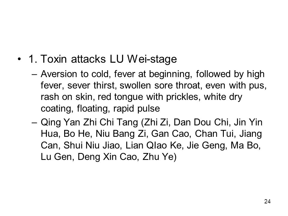 24 1. Toxin attacks LU Wei-stage –Aversion to cold, fever at beginning, followed by high fever, sever thirst, swollen sore throat, even with pus, rash