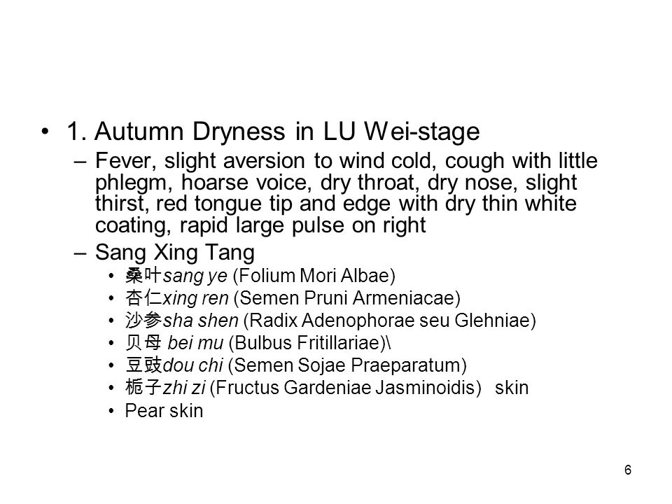 6 1. Autumn Dryness in LU Wei-stage –Fever, slight aversion to wind cold, cough with little phlegm, hoarse voice, dry throat, dry nose, slight thirst,