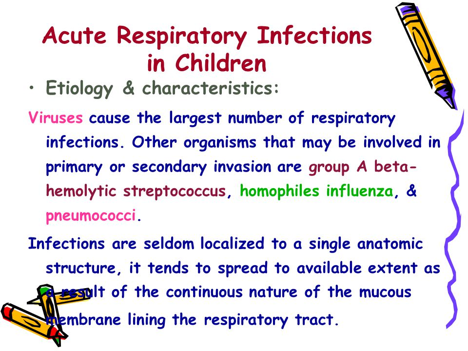Acute Respiratory Infections in Children Etiology & characteristics: Viruses cause the largest number of respiratory infections.