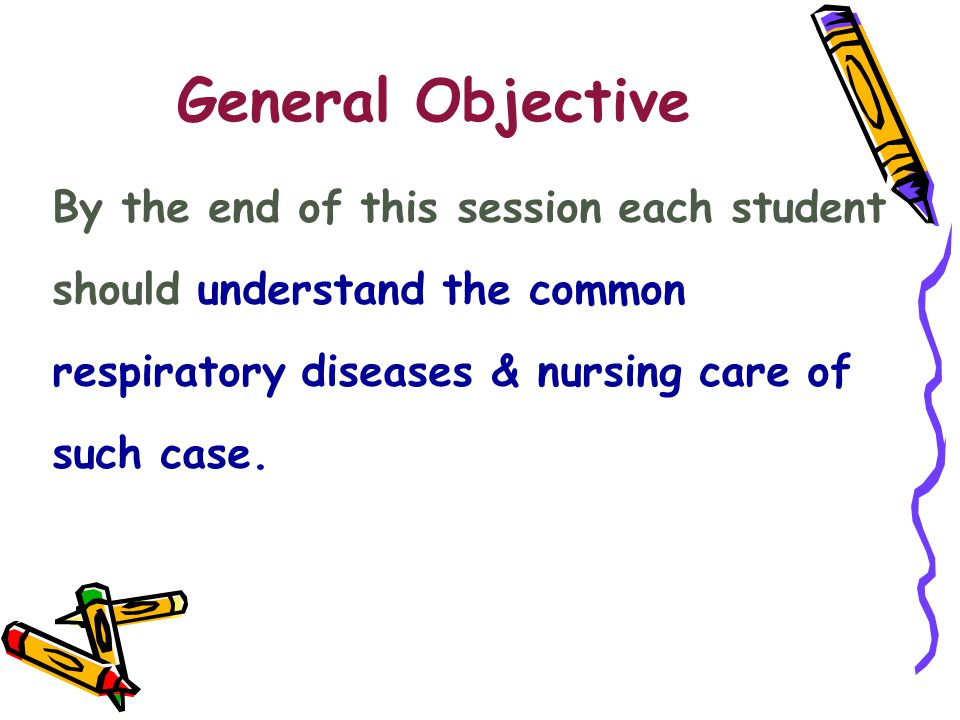 General Objective By the end of this session each student should understand the common respiratory diseases & nursing care of such case.