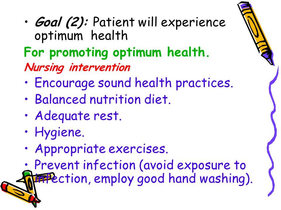 Goal (2): Patient will experience optimum health For promoting optimum health. Nursing intervention Encourage sound health practices. Balanced nutriti