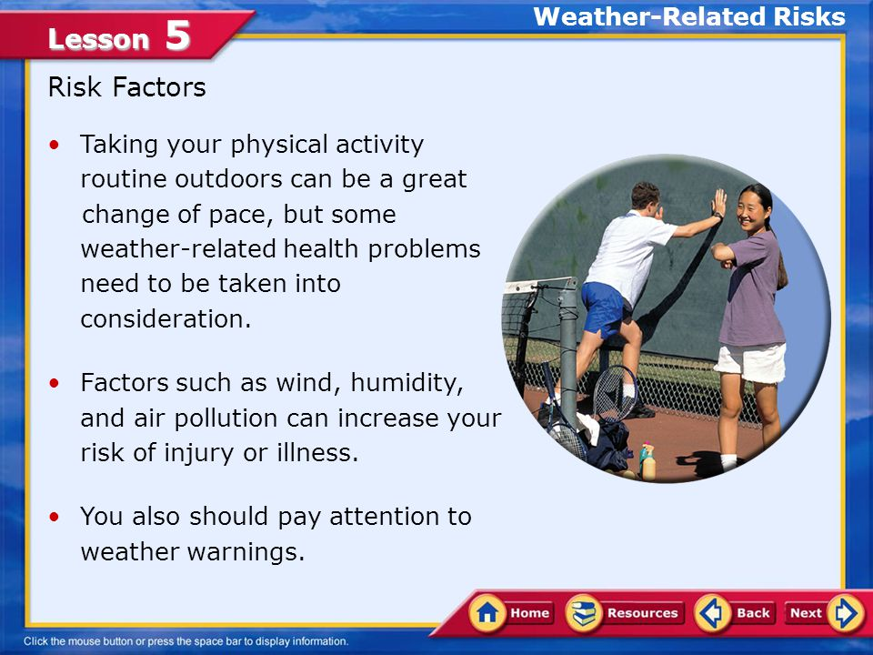 Lesson 5 In this lesson, you will learn to: Analyze weather-related risks associated with various physical activities Describe how to prevent and respond to minor injuries related to physical activities Assess physical activity injuries that require professional health services Lesson Objectives
