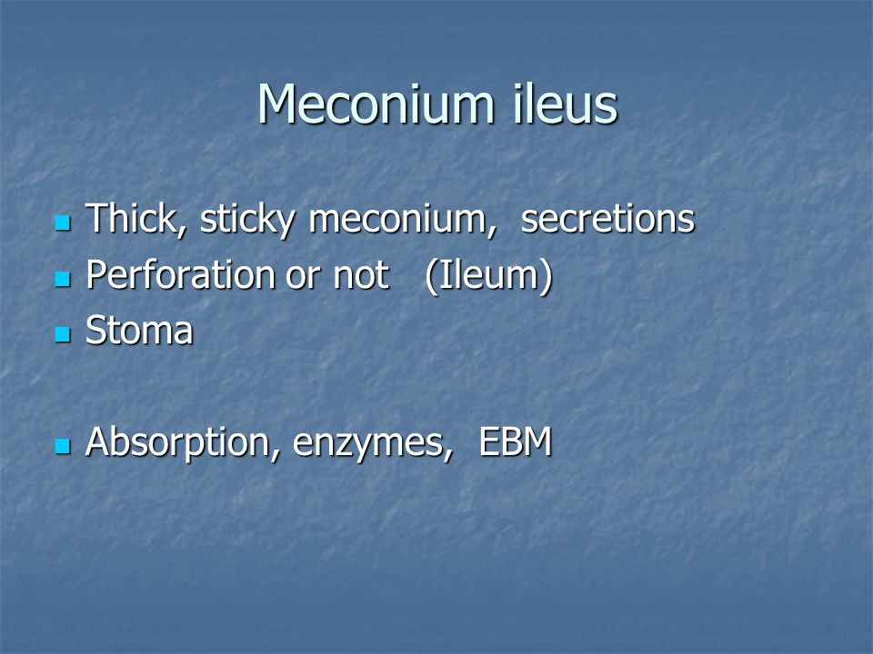 Meconium ileus Thick, sticky meconium, secretions Thick, sticky meconium, secretions Perforation or not (Ileum) Perforation or not (Ileum) Stoma Stoma Absorption, enzymes, EBM Absorption, enzymes, EBM