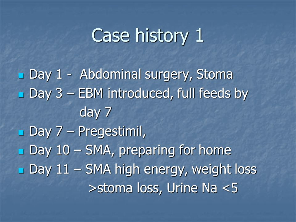 Case history 1 Day 1 - Abdominal surgery, Stoma Day 1 - Abdominal surgery, Stoma Day 3 – EBM introduced, full feeds by Day 3 – EBM introduced, full feeds by day 7 day 7 Day 7 – Pregestimil, Day 7 – Pregestimil, Day 10 – SMA, preparing for home Day 10 – SMA, preparing for home Day 11 – SMA high energy, weight loss Day 11 – SMA high energy, weight loss >stoma loss, Urine Na stoma loss, Urine Na <5