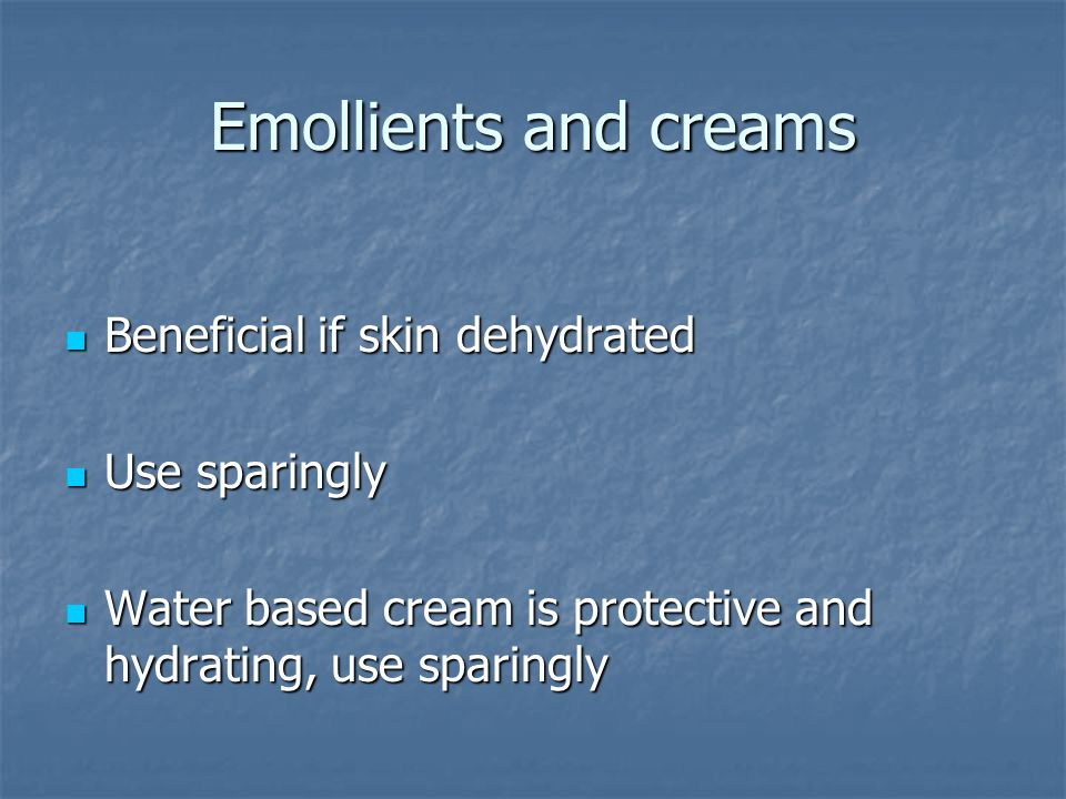 Emollients and creams Beneficial if skin dehydrated Beneficial if skin dehydrated Use sparingly Use sparingly Water based cream is protective and hydrating, use sparingly Water based cream is protective and hydrating, use sparingly