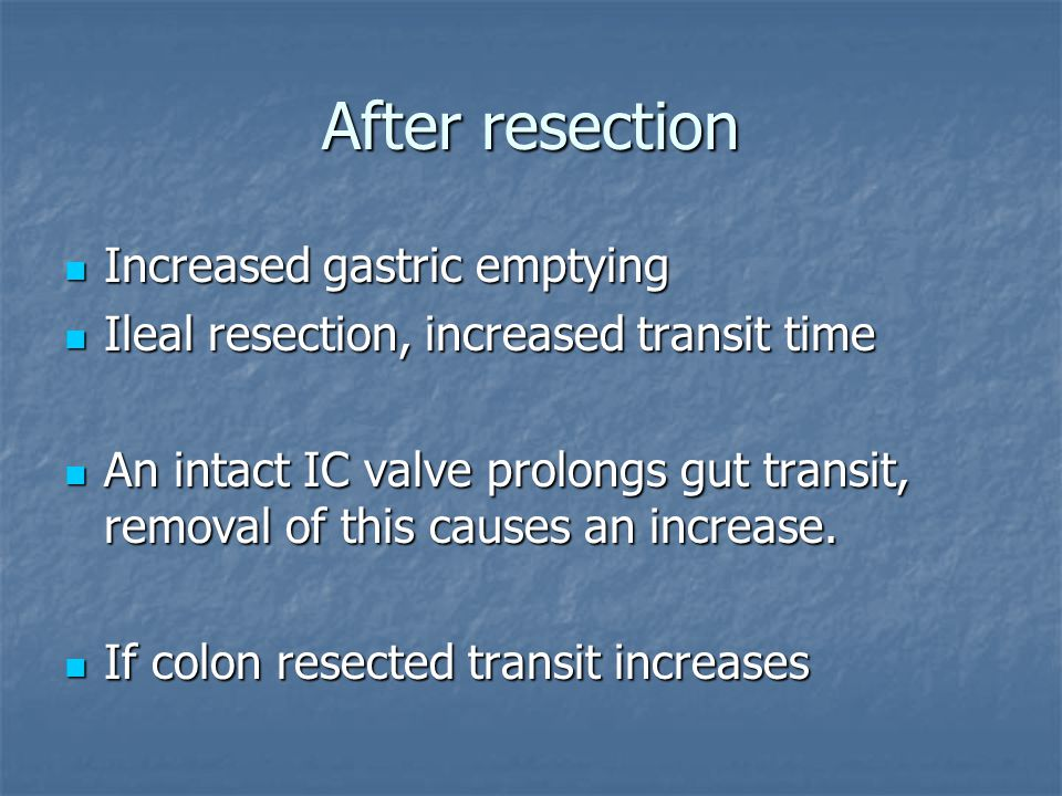 After resection Increased gastric emptying Increased gastric emptying Ileal resection, increased transit time Ileal resection, increased transit time An intact IC valve prolongs gut transit, removal of this causes an increase.