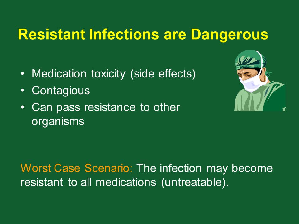Resistant Infections are Dangerous Medication toxicity (side effects) Contagious Can pass resistance to other organisms Worst Case Scenario: The infec