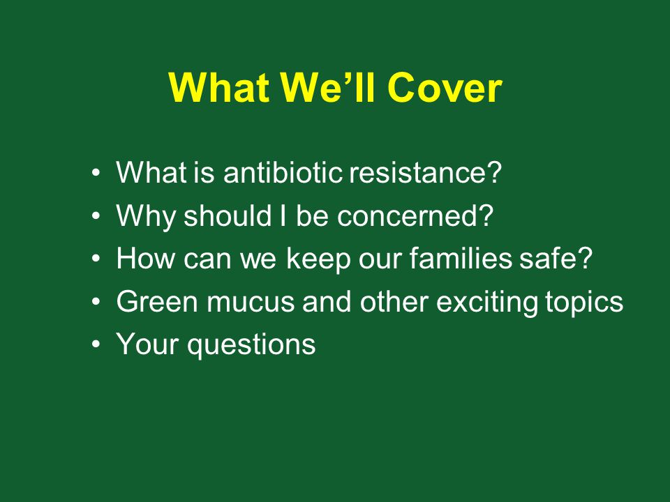 What We'll Cover What is antibiotic resistance? Why should I be concerned? How can we keep our families safe? Green mucus and other exciting topics Yo