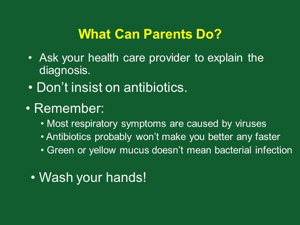 What Can Parents Do? Ask your health care provider to explain the diagnosis. Don't insist on antibiotics. Remember: Most respiratory symptoms are caus