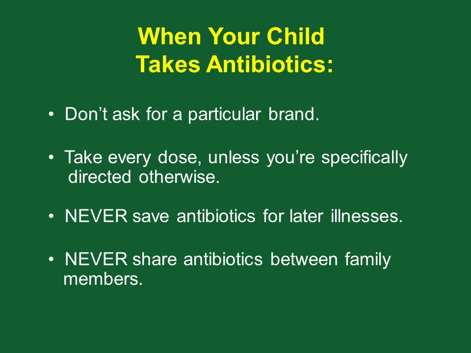 Don't ask for a particular brand. When Your Child Takes Antibiotics: Take every dose, unless you're specifically directed otherwise. NEVER save antibi