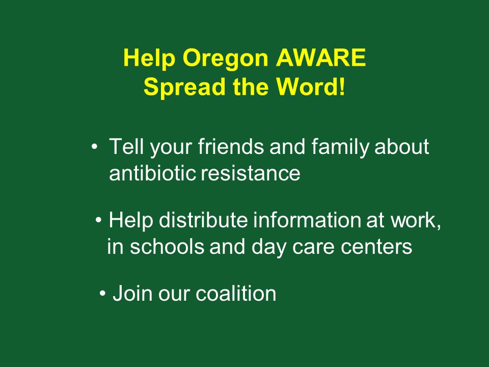 Help Oregon AWARE Spread the Word! Tell your friends and family about antibiotic resistance Help distribute information at work, in schools and day ca