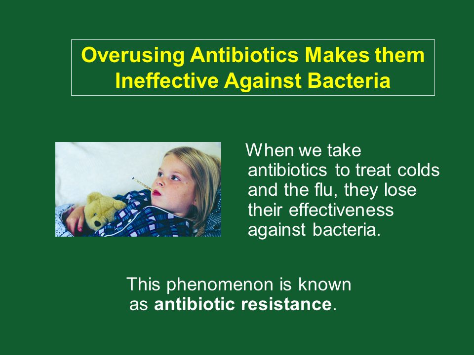 When we take antibiotics to treat colds and the flu, they lose their effectiveness against bacteria. This phenomenon is known as antibiotic resistance