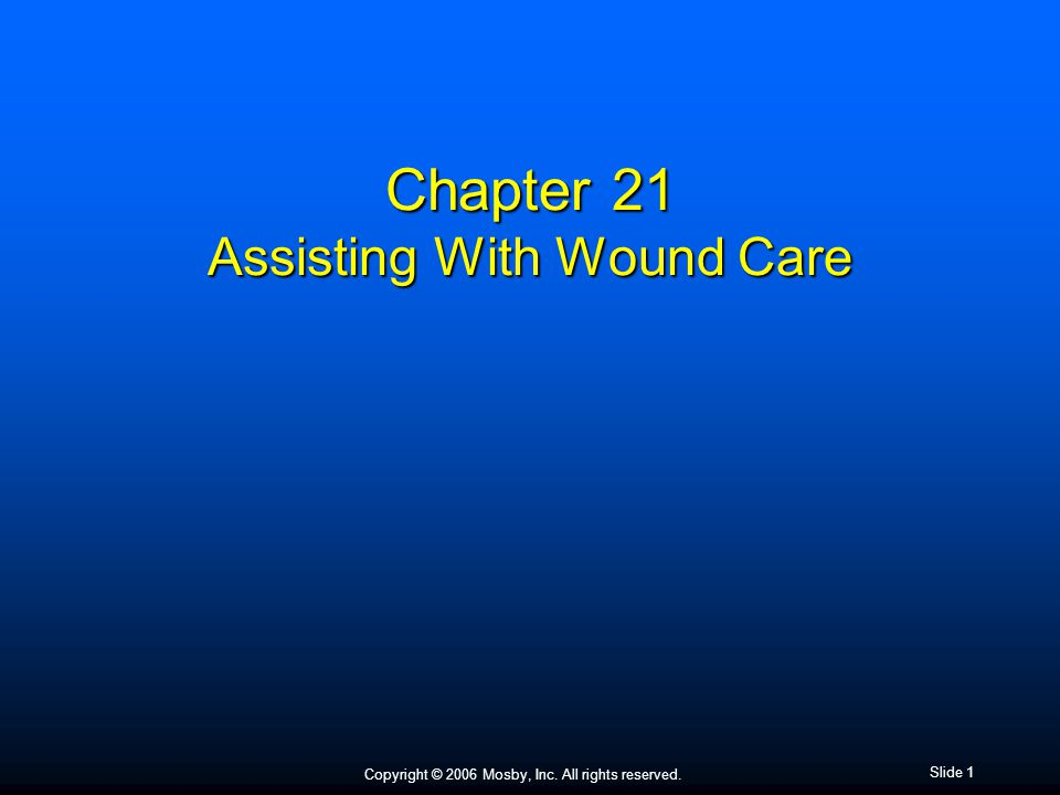 Copyright © 2006 Mosby, Inc. All rights reserved. Slide 1 Chapter 21 Assisting With Wound Care