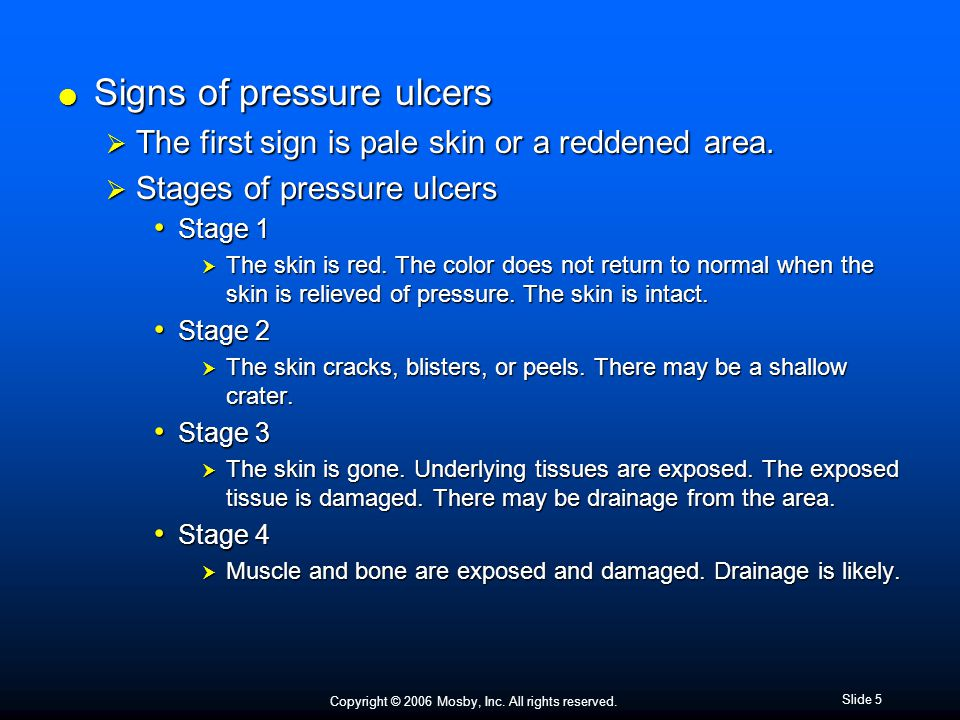 Copyright © 2006 Mosby, Inc. All rights reserved. Slide 5  Signs of pressure ulcers  The first sign is pale skin or a reddened area.  Stages of pre