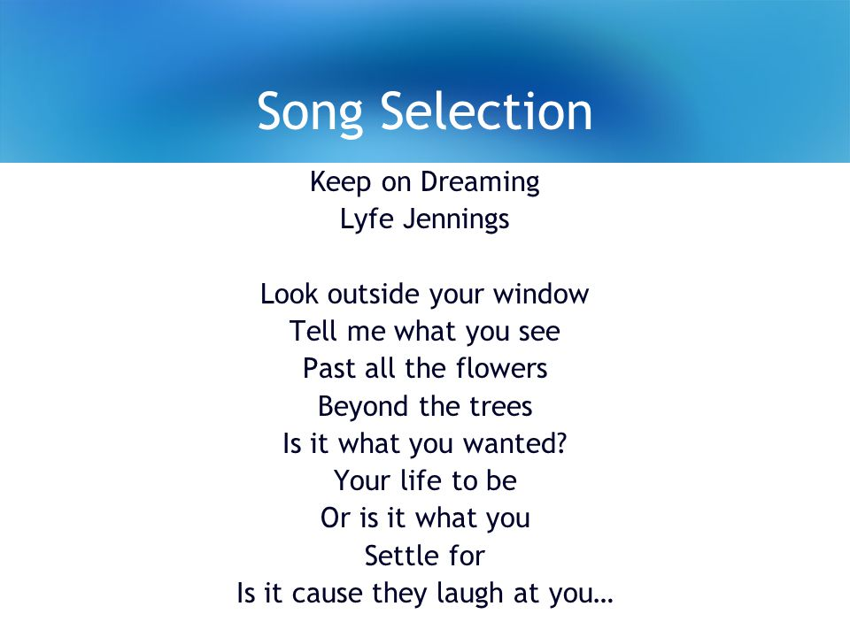 Song Selection Keep on Dreaming Lyfe Jennings Look outside your window Tell me what you see Past all the flowers Beyond the trees Is it what you wanted.