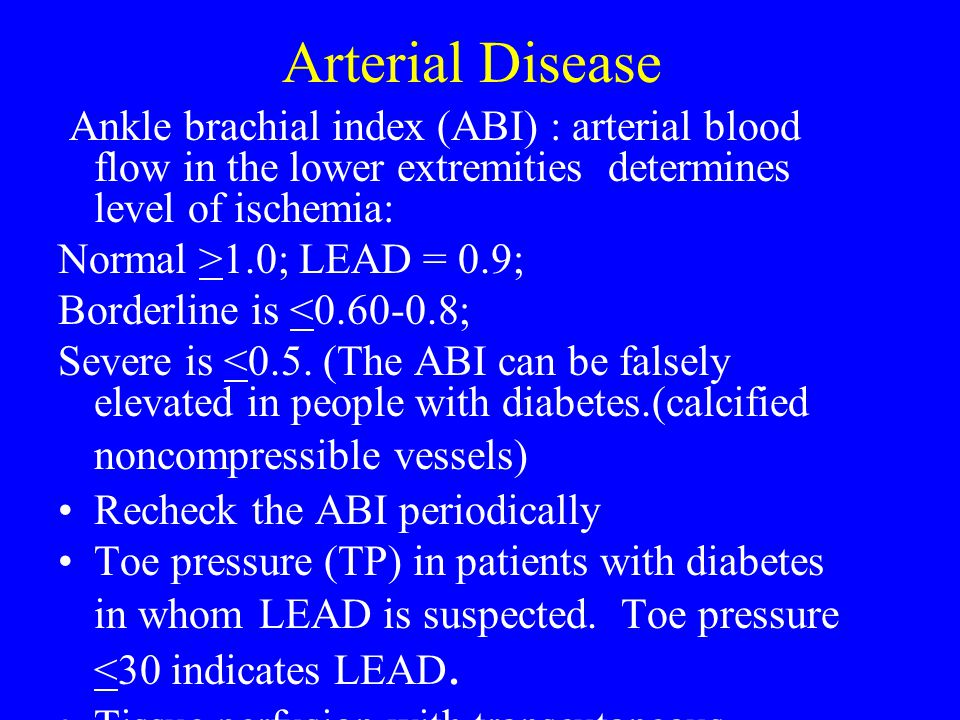 Arterial Disease Ankle brachial index (ABI) : arterial blood flow in the lower extremities determines level of ischemia: Normal >1.0; LEAD = 0.9; Bord