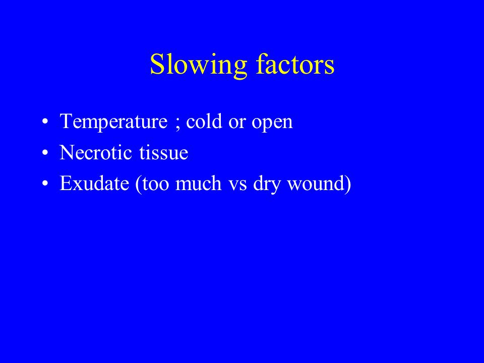 Slowing factors Temperature ; cold or open Necrotic tissue Exudate (too much vs dry wound)