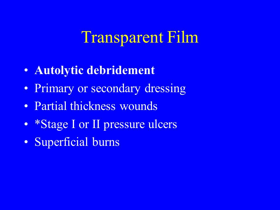Transparent Film Autolytic debridement Primary or secondary dressing Partial thickness wounds *Stage I or II pressure ulcers Superficial burns