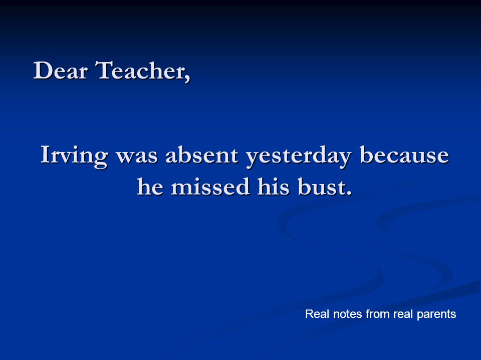 Irving was absent yesterday because he missed his bust. Dear Teacher, Real notes from real parents