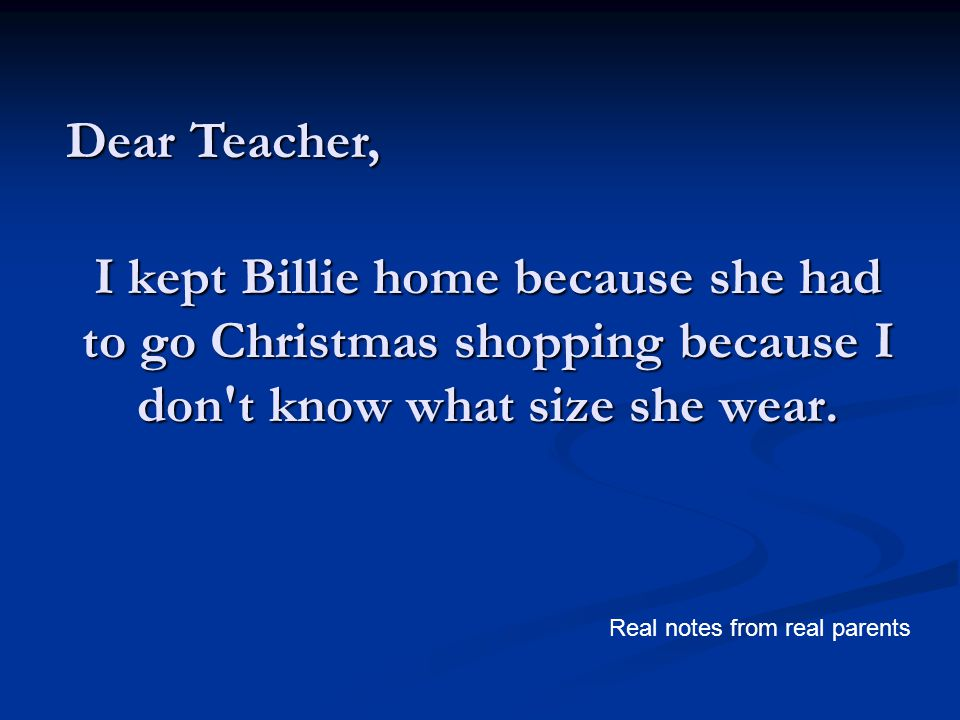 I kept Billie home because she had to go Christmas shopping because I don't know what size she wear. Dear Teacher, Real notes from real parents