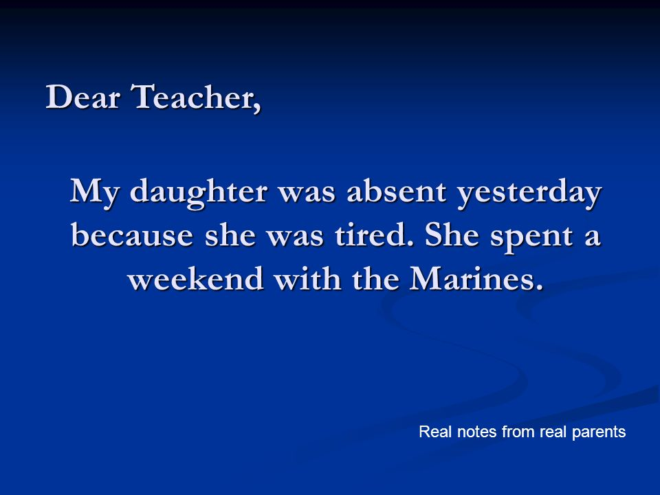 My daughter was absent yesterday because she was tired. She spent a weekend with the Marines. Dear Teacher, Real notes from real parents