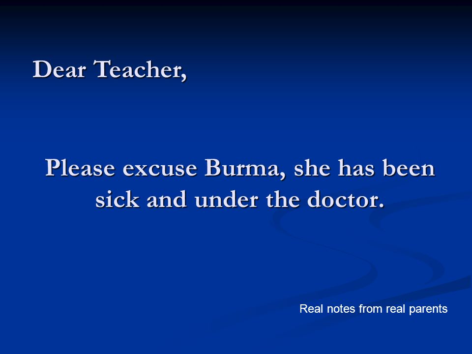 Please excuse Burma, she has been sick and under the doctor. Dear Teacher, Real notes from real parents