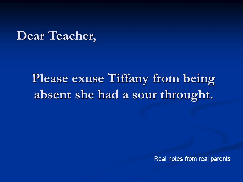 Please exuse Tiffany from being absent she had a sour throught. Dear Teacher, Real notes from real parents