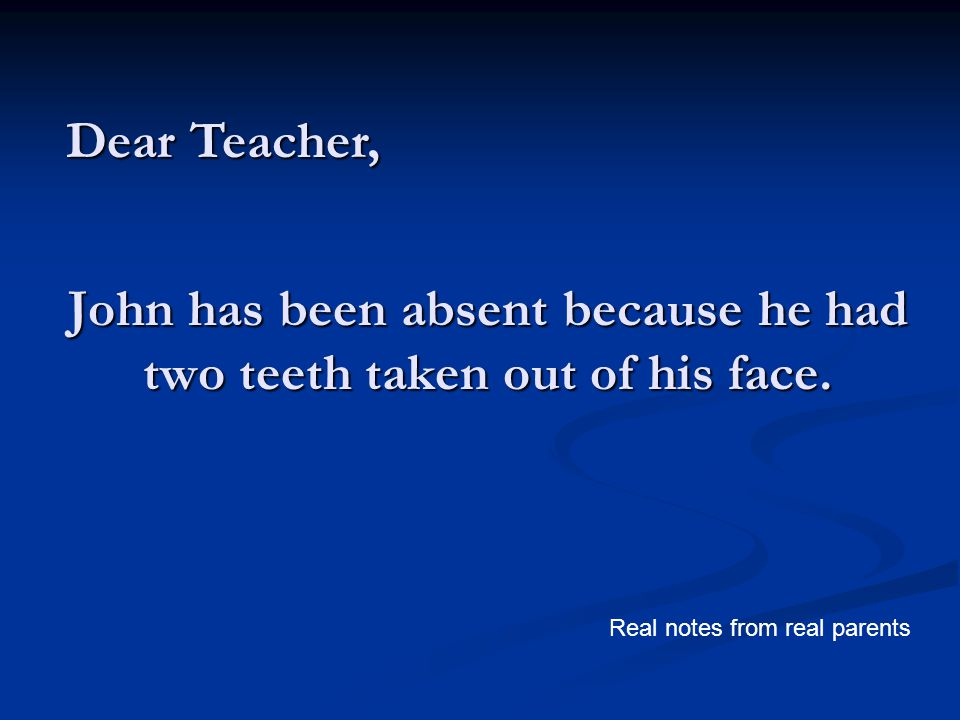 John has been absent because he had two teeth taken out of his face. Dear Teacher, Real notes from real parents