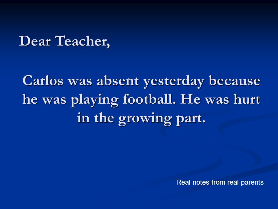 Carlos was absent yesterday because he was playing football. He was hurt in the growing part. Dear Teacher, Real notes from real parents
