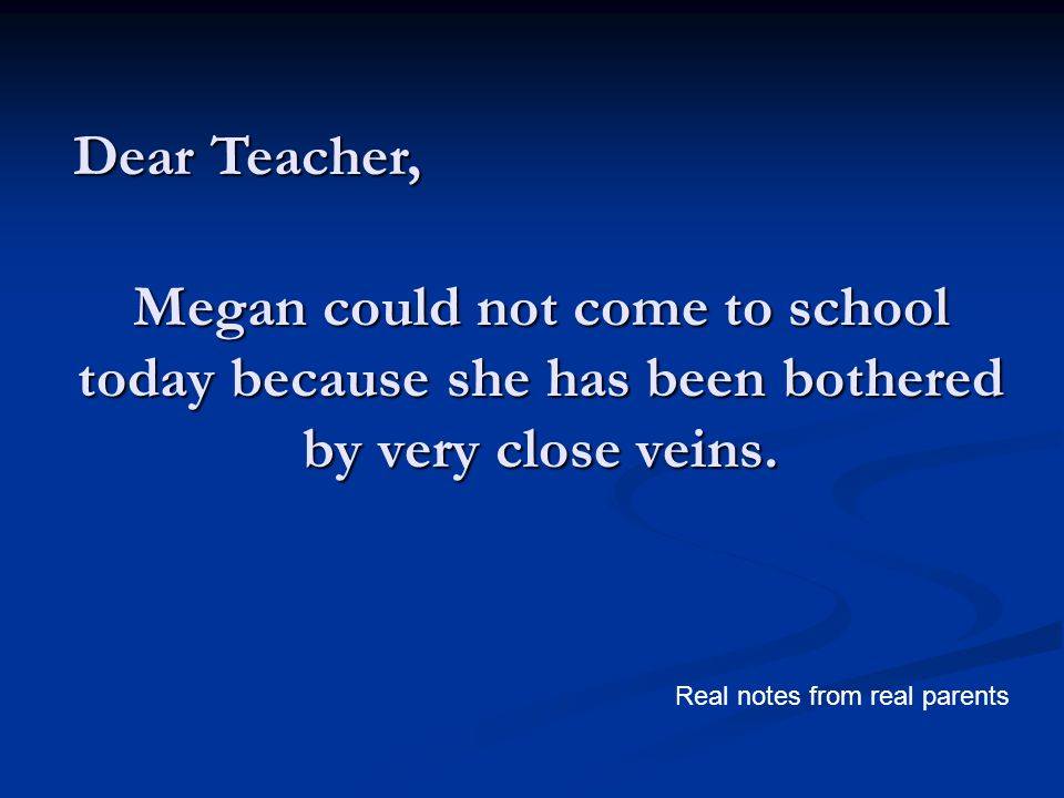 Megan could not come to school today because she has been bothered by very close veins. Dear Teacher, Real notes from real parents