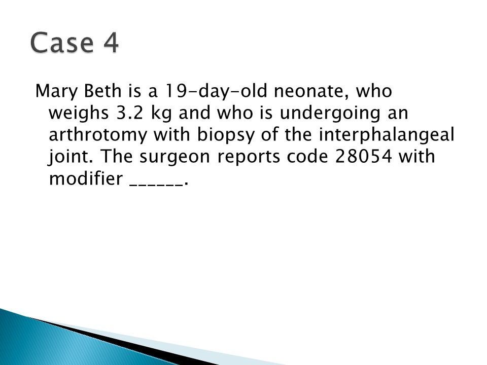  Case 4—Modifier 63  Rationale: When a procedure is completed and the patient is a newborn and less than 4 kg, modifier 63 is appended to the procedure code.