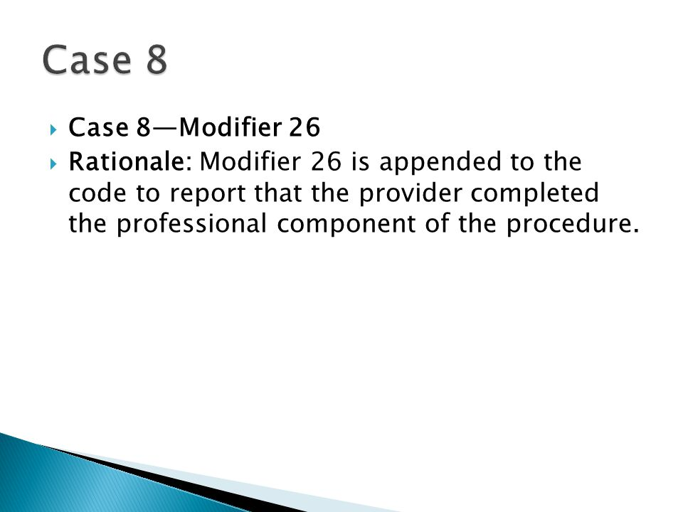  Case 8—Modifier 26  Rationale: Modifier 26 is appended to the code to report that the provider completed the professional component of the procedur