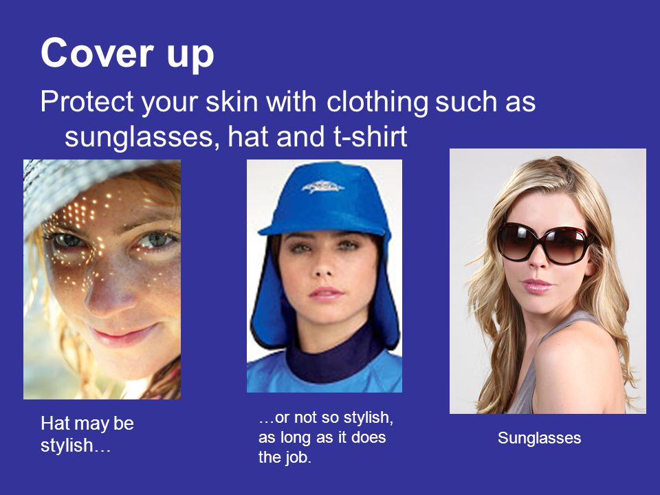 Cover up Protect your skin with clothing such as sunglasses, hat and t-shirt Hat may be stylish… …or not so stylish, as long as it does the job. Sungl
