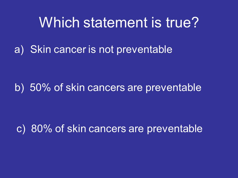 Which statement is true? a)Skin cancer is not preventable b) 50% of skin cancers are preventable c) 80% of skin cancers are preventable
