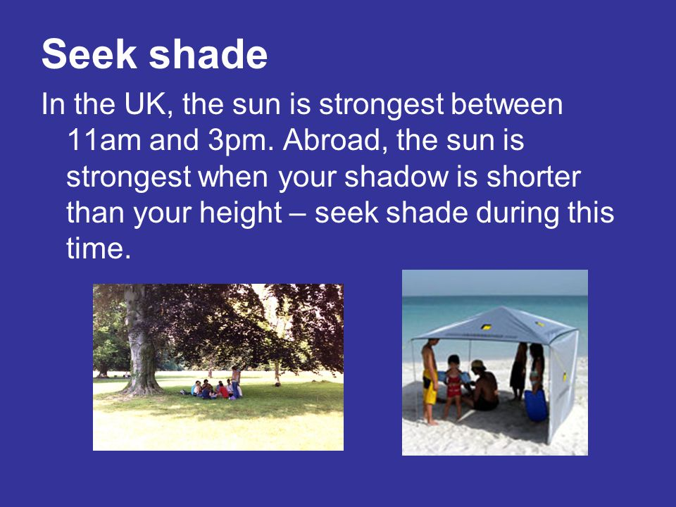 Seek shade In the UK, the sun is strongest between 11am and 3pm. Abroad, the sun is strongest when your shadow is shorter than your height – seek shad